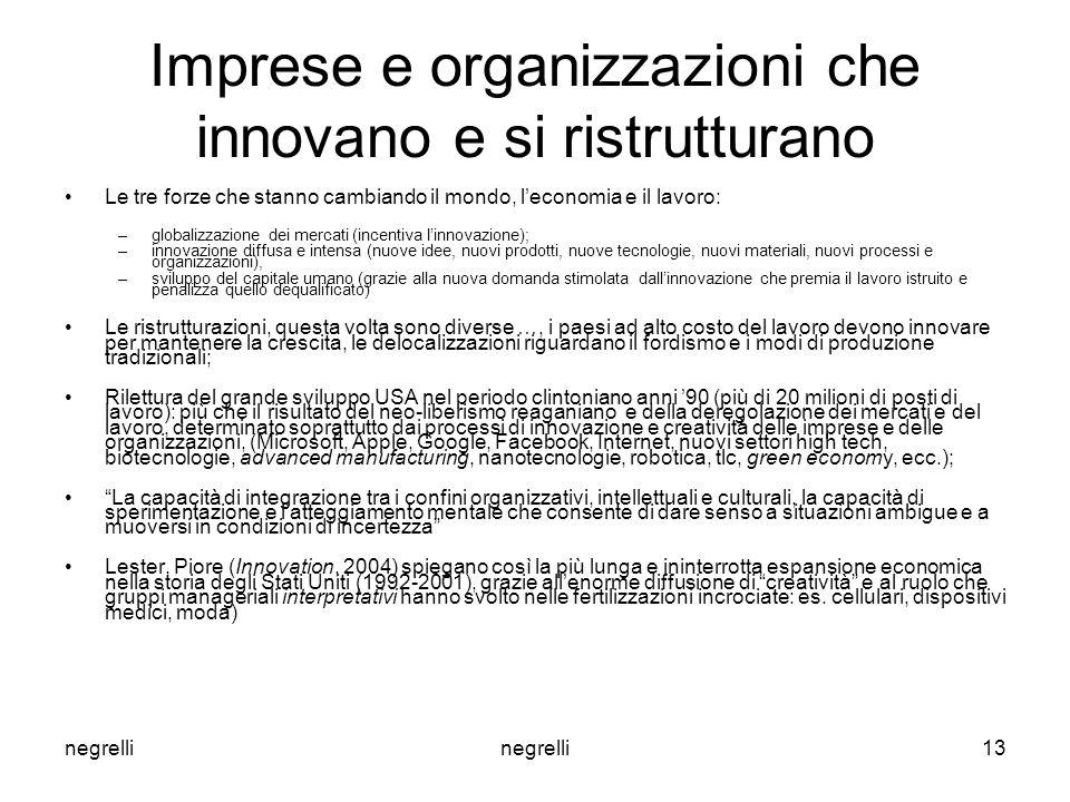 negrelli 13 Imprese e organizzazioni che innovano e si ristrutturano Le tre forze che stanno cambiando il mondo, l'economia e il lavoro: –globalizzazione dei mercati (incentiva l'innovazione); –innovazione diffusa e intensa (nuove idee, nuovi prodotti, nuove tecnologie, nuovi materiali, nuovi processi e organizzazioni), –sviluppo del capitale umano (grazie alla nuova domanda stimolata dall'innovazione che premia il lavoro istruito e penalizza quello dequalificato) Le ristrutturazioni, questa volta sono diverse …, i paesi ad alto costo del lavoro devono innovare per mantenere la crescita, le delocalizzazioni riguardano il fordismo e i modi di produzione tradizionali; Rilettura del grande sviluppo USA nel periodo clintoniano anni '90 (più di 20 milioni di posti di lavoro): più che il risultato del neo-liberismo reaganiano e della deregolazione dei mercati e del lavoro, determinato soprattutto dai processi di innovazione e creatività delle imprese e delle organizzazioni, (Microsoft, Apple, Google, Facebook, Internet, nuovi settori high tech, biotecnologie, advanced manufacturing, nanotecnologie, robotica, tlc, green economy, ecc.); La capacità di integrazione tra i confini organizzativi, intellettuali e culturali, la capacità di sperimentazione e l'atteggiamento mentale che consente di dare senso a situazioni ambigue e a muoversi in condizioni di incertezza Lester, Piore (Innovation, 2004) spiegano così la più lunga e ininterrotta espansione economica nella storia degli Stati Uniti (1992-2001), grazie all'enorme diffusione di creatività e al ruolo che gruppi manageriali interpretativi hanno svolto nelle fertilizzazioni incrociate: es.