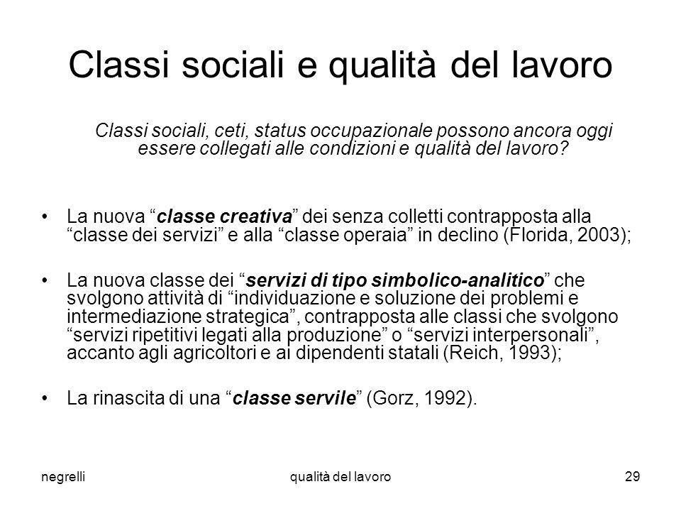 negrelliqualità del lavoro29 Classi sociali e qualità del lavoro Classi sociali, ceti, status occupazionale possono ancora oggi essere collegati alle condizioni e qualità del lavoro.