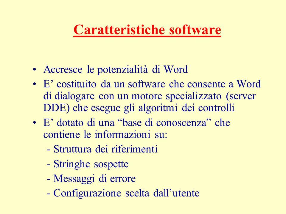 Caratteristiche software Accresce le potenzialità di Word E' costituito da un software che consente a Word di dialogare con un motore specializzato (server DDE) che esegue gli algoritmi dei controlli E' dotato di una base di conoscenza che contiene le informazioni su: - Struttura dei riferimenti - Stringhe sospette - Messaggi di errore - Configurazione scelta dall'utente