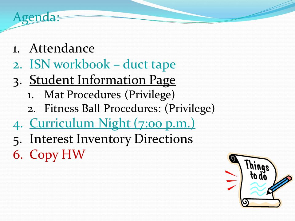 Agenda: 1.Attendance 2.ISN workbook – duct tape 3.Student Information Page 1.Mat Procedures (Privilege) 2.Fitness Ball Procedures: (Privilege) 4.Curriculum Night (7:00 p.m.) 5.Interest Inventory Directions 6.Copy HW