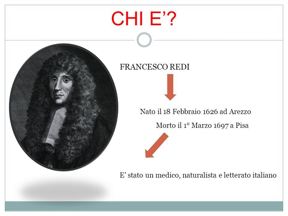 CHI E'? FRANCESCO REDI Nato il 18 Febbraio 1626 ad Arezzo Morto il 1° Marzo 1697 a Pisa E' stato un medico, naturalista e letterato italiano