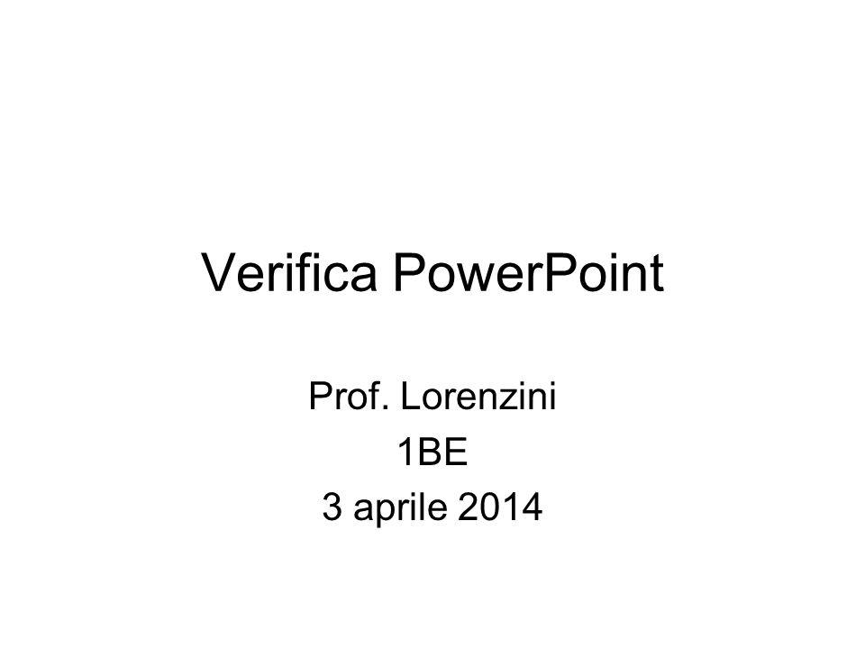 Verifica PowerPoint Prof. Lorenzini 1BE 3 aprile 2014