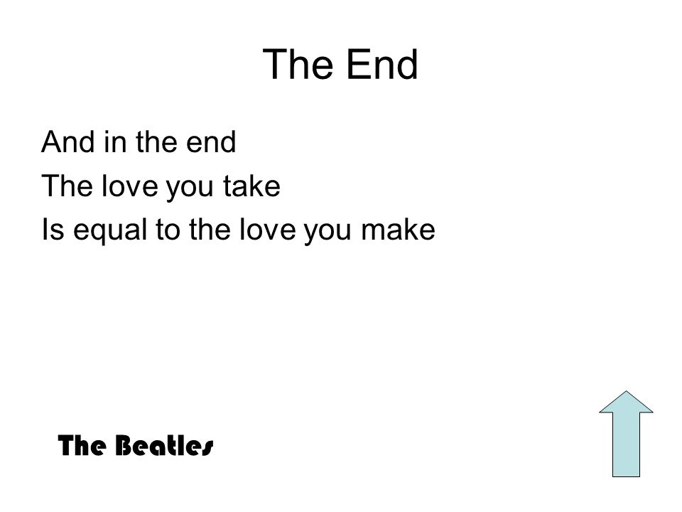 The End And in the end The love you take Is equal to the love you make The Beatles