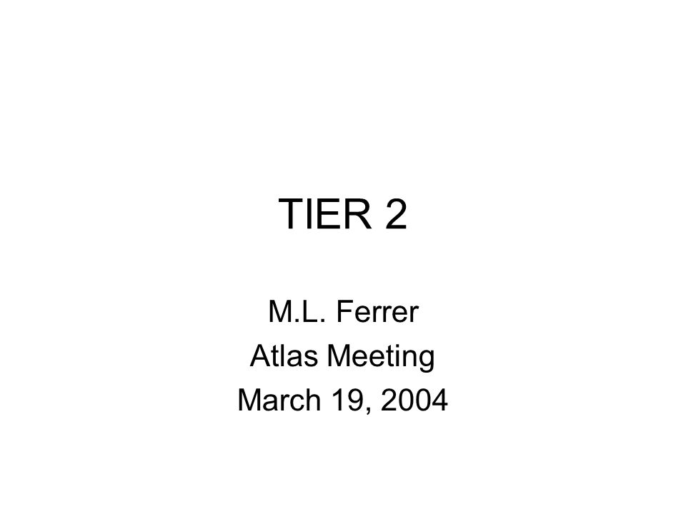 TIER 2 M.L. Ferrer Atlas Meeting March 19, 2004