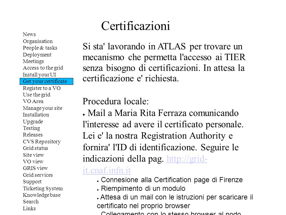 Certificazioni News Organisation People & tasks Deployment Meetings Access to the grid Install your UI Get your certificate Register to a VO Use the grid VO Area Manage your site Installation Upgrade Testing Releases CVS Repository Grid status Site view VO view GRIS view Grid services Support Ticketing System Knowledge base Search Links Si sta lavorando in ATLAS per trovare un mecanismo che permetta l accesso ai TIER senza bisogno di certificazioni.