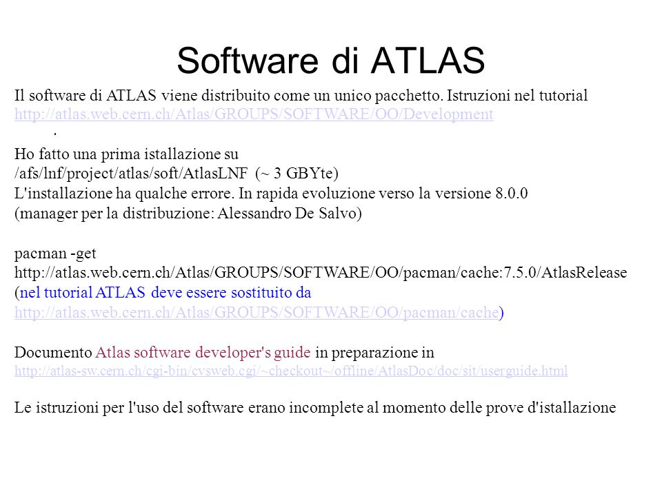 Software di ATLAS (2) Esempio di utilizzo di un applicativo: cd /afs/lnf/project/atlas/soft/AtlasLNF source setup.csh (setta un puntatore all area del software) source AtlasRelease/dist/7.5.0/Control/AthenaExamples/AthExHelloWorld/*/cmt/setup.csh (per usare il pacchetto AthenaExamples) source../lnf_setup (modifica PATH e LD_LIBRARY_PATH) cd AtlasRelease/dist/7.5.0/InstallArea/jobOptions (area delle jobOptions files) athena.exe AthExHelloWorld/HelloWorldOptions.txt (essecuzione di AthExHelloWorld con output in./CLIDDBout.txt ) In questo esempio viene eseguito l applicativo nell area di lavoro ufficiale .
