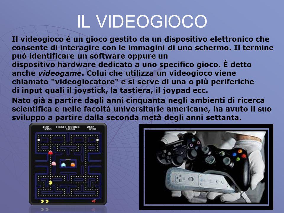 IL VIDEOGIOCO Il videogioco è un gioco gestito da un dispositivo elettronico che consente di interagire con le immagini di uno schermo. Il termine può