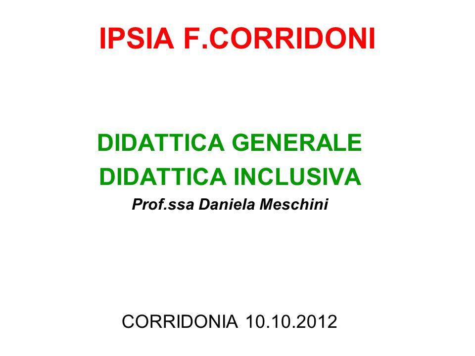 IPSIA F.CORRIDONI DIDATTICA GENERALE DIDATTICA INCLUSIVA Prof.ssa Daniela Meschini CORRIDONIA 10.10.2012