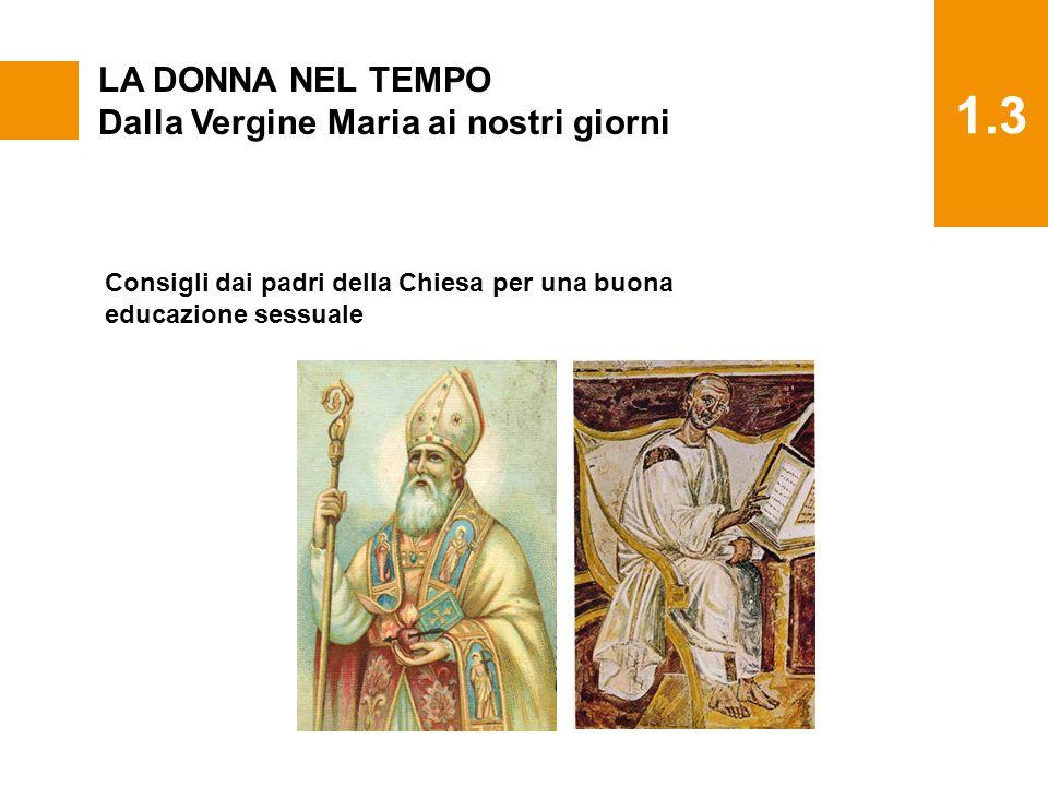 1.3 LA DONNA NEL TEMPO Dalla Vergine Maria ai nostri giorni Consigli dai padri della Chiesa per una buona educazione sessuale