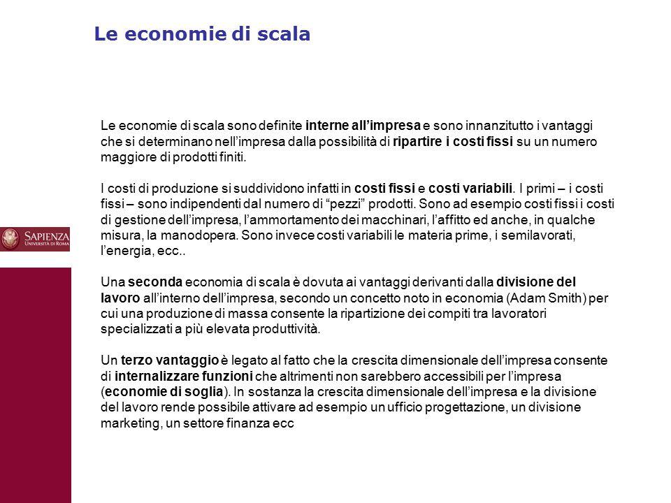 Le economie di scala 10 Le economie di scala sono definite interne all'impresa e sono innanzitutto i vantaggi che si determinano nell'impresa dalla possibilità di ripartire i costi fissi su un numero maggiore di prodotti finiti.