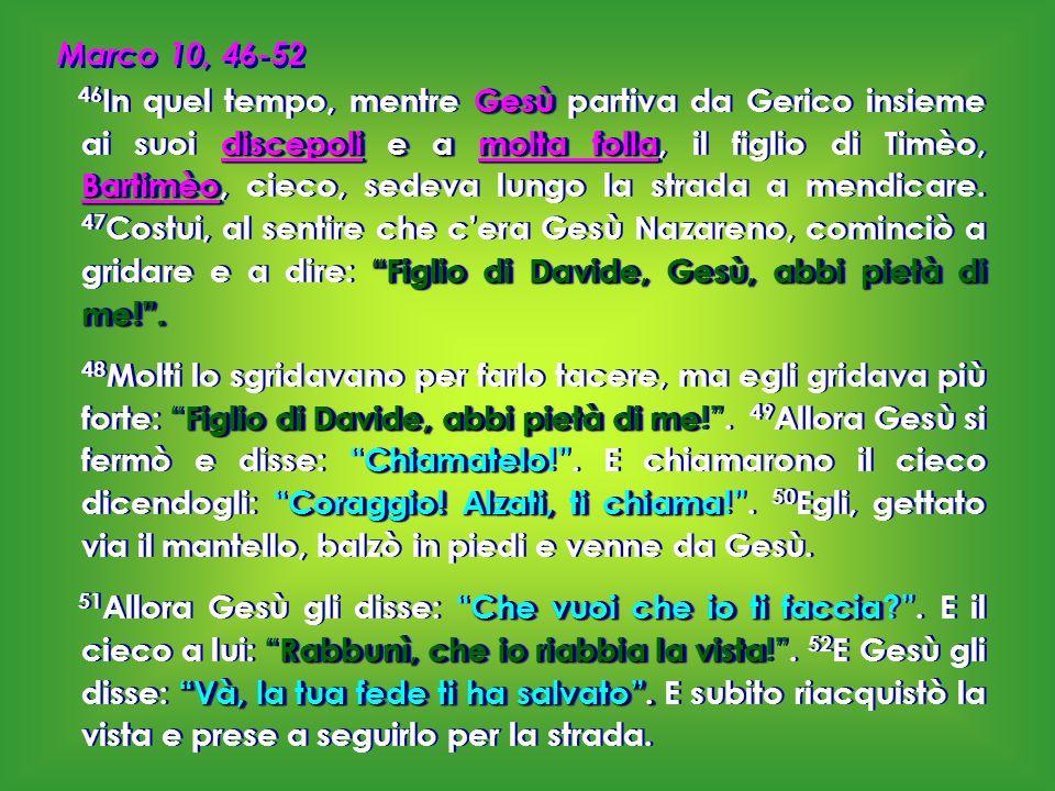 """Marco 10, 46-52 Gesù discepoli e a molta folla Bartimèo """"Figlio di Davide, Gesù, abbi pietà di me!"""". 46 In quel tempo, mentre Gesù partiva da Gerico i"""