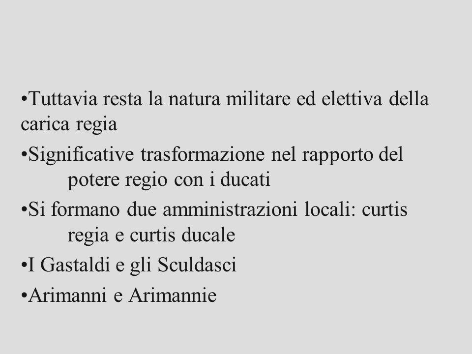 Tuttavia resta la natura militare ed elettiva della carica regia Significative trasformazione nel rapporto del potere regio con i ducati Si formano du