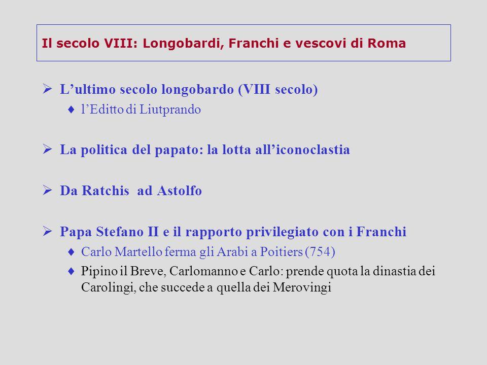 Il secolo VIII: Longobardi, Franchi e vescovi di Roma  L'ultimo secolo longobardo (VIII secolo)  l'Editto di Liutprando  La politica del papato: la