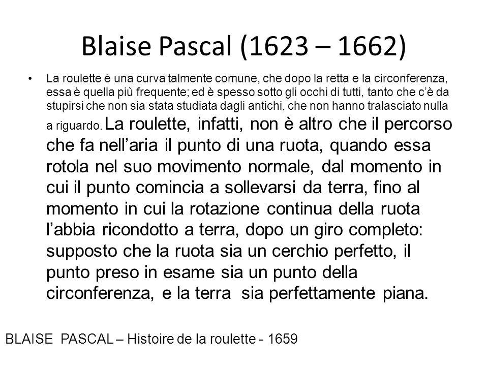 Blaise Pascal (1623 – 1662) La roulette è una curva talmente comune, che dopo la retta e la circonferenza, essa è quella più frequente; ed è spesso so