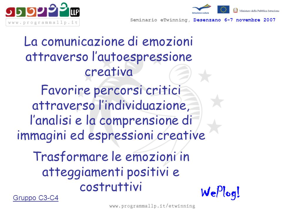 Seminario eTwinning, Desenzano 6-7 novembre 2007 La comunicazione di emozioni attraverso l'autoespressione creativa Favorire percorsi critici attraverso l'individuazione, l'analisi e la comprensione di immagini ed espressioni creative Trasformare le emozioni in atteggiamenti positivi e costruttivi Gruppo C3-C4