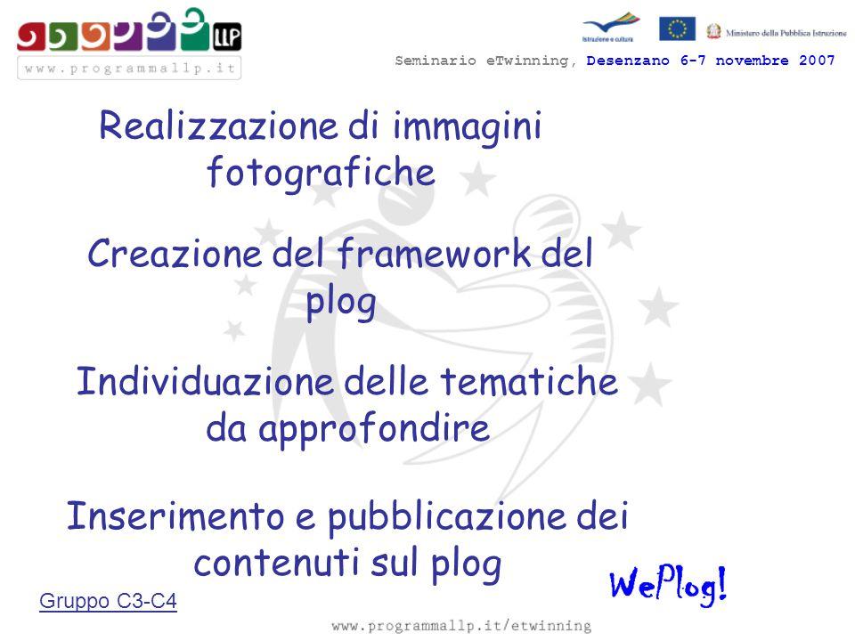 Seminario eTwinning, Desenzano 6-7 novembre 2007 Realizzazione di immagini fotografiche Individuazione delle tematiche da approfondire Creazione del framework del plog Inserimento e pubblicazione dei contenuti sul plog Gruppo C3-C4