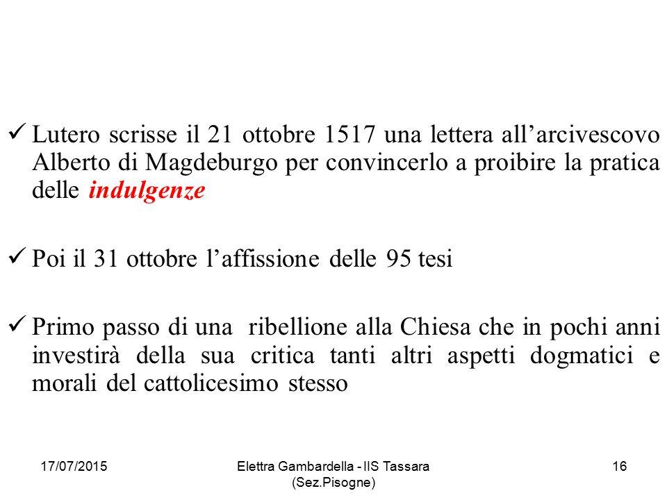 Lutero scrisse il 21 ottobre 1517 una lettera all'arcivescovo Alberto di Magdeburgo per convincerlo a proibire la pratica delle indulgenze Poi il 31 ottobre l'affissione delle 95 tesi Primo passo di una ribellione alla Chiesa che in pochi anni investirà della sua critica tanti altri aspetti dogmatici e morali del cattolicesimo stesso 17/07/2015Elettra Gambardella - IIS Tassara (Sez.Pisogne) 16