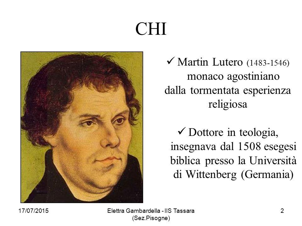 CHI Martin Lutero (1483-1546) monaco agostiniano dalla tormentata esperienza religiosa Dottore in teologia, insegnava dal 1508 esegesi biblica presso la Università di Wittenberg (Germania) 17/07/2015Elettra Gambardella - IIS Tassara (Sez.Pisogne) 2