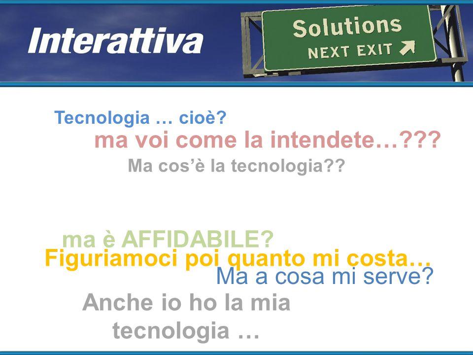 Tecnologia … cioè? Ma cos'è la tecnologia?? Figuriamoci poi quanto mi costa… Ma a cosa mi serve? Anche io ho la mia tecnologia … ma è AFFIDABILE? ma v