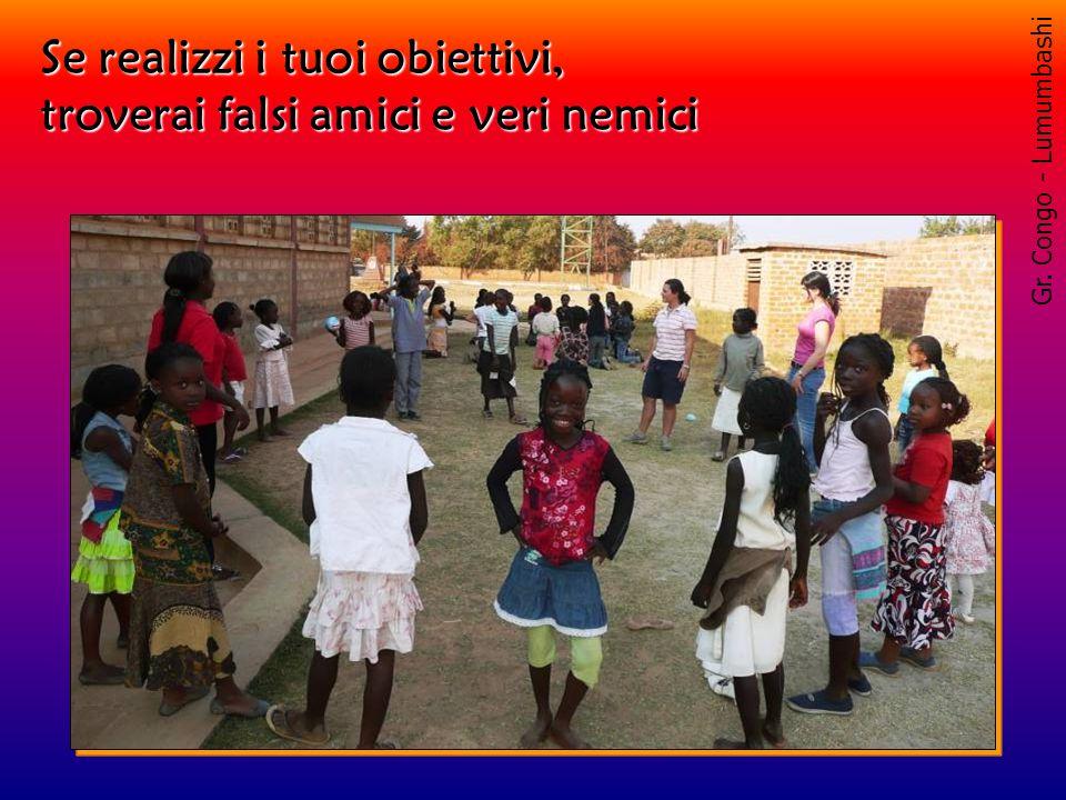 Gr. Congo - Lumumbashi Se realizzi i tuoi obiettivi, troverai falsi amici e veri nemici