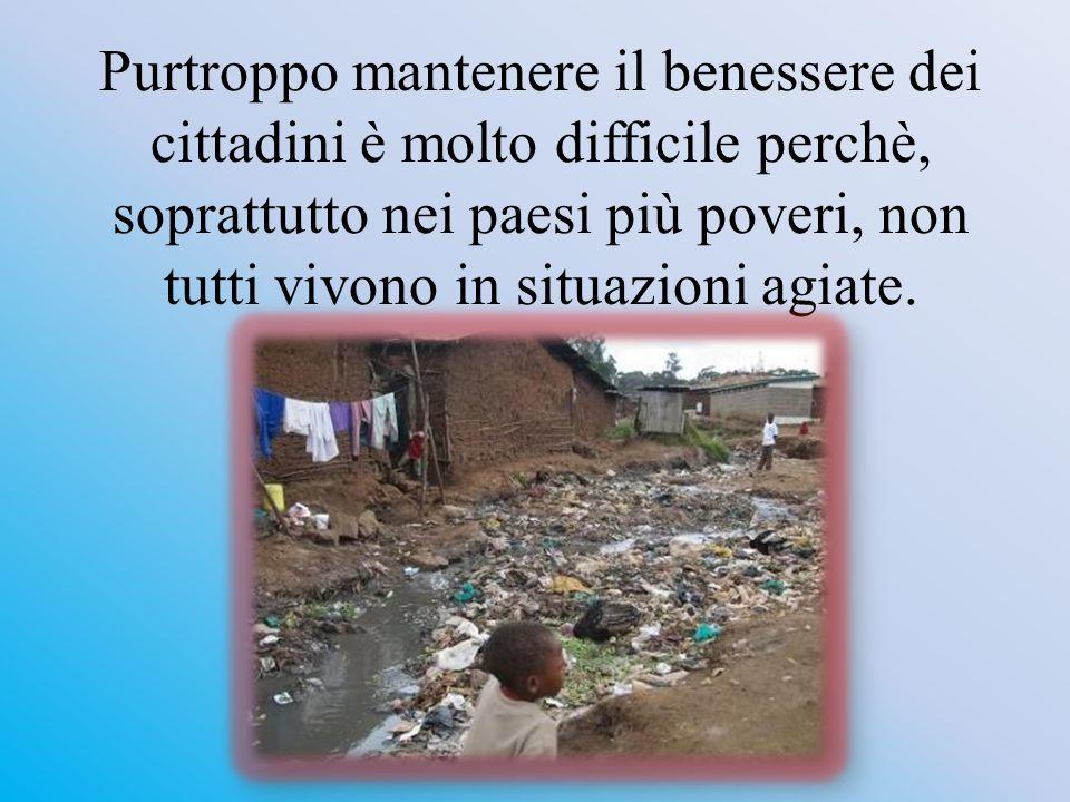 Purtroppo mantenere il benessere dei cittadini è molto difficile perchè, soprattutto nei paesi più poveri, non tutti vivono in situazioni agiate.