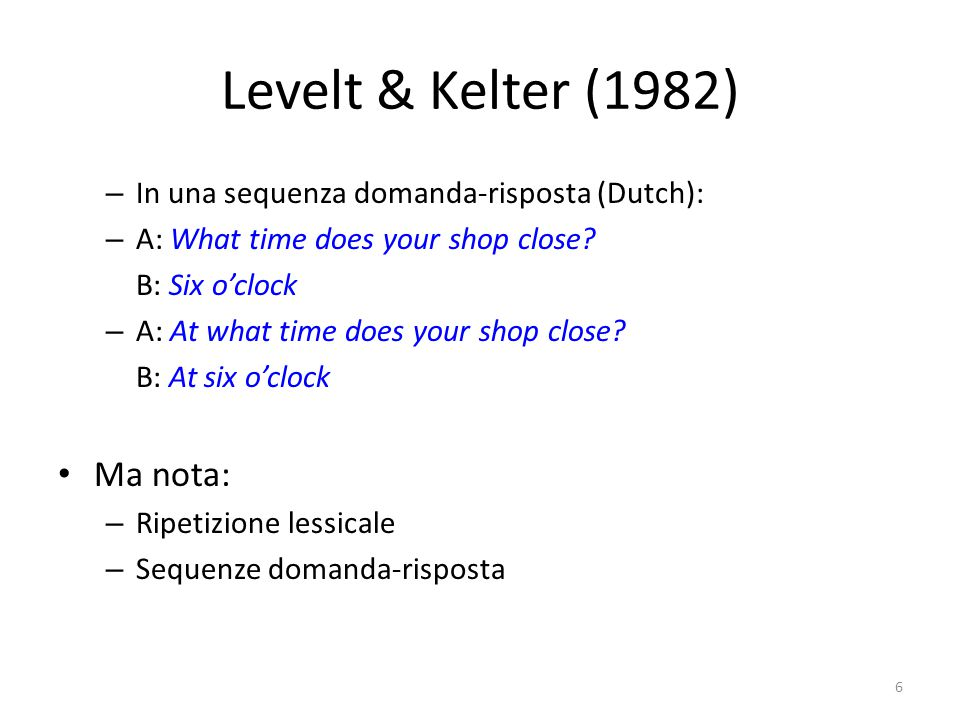 Levelt & Kelter (1982) – In una sequenza domanda-risposta (Dutch): – A: What time does your shop close.