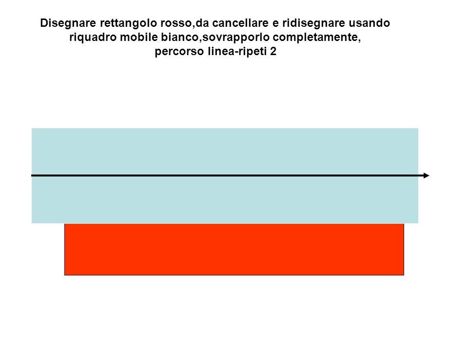 Disegnare rettangolo rosso,da cancellare e ridisegnare usando riquadro mobile bianco,sovrapporlo completamente, percorso linea-ripeti 2