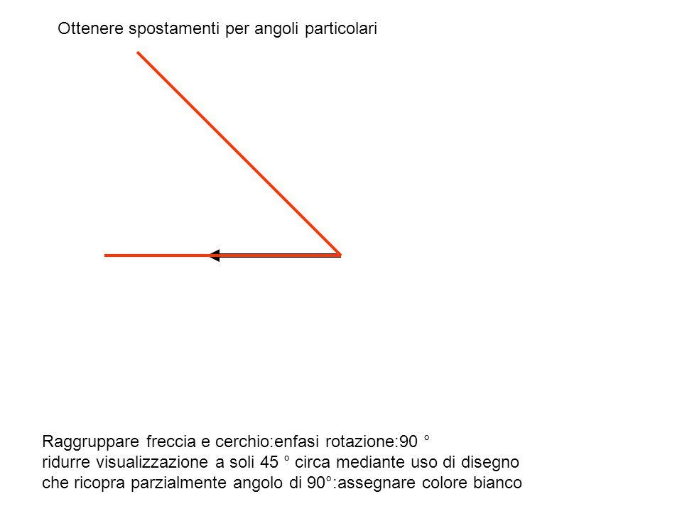 Raggruppare freccia e cerchio:enfasi rotazione:90 ° ridurre visualizzazione a soli 45 ° circa mediante uso di disegno che ricopra parzialmente angolo di 90°:assegnare colore bianco Ottenere spostamenti per angoli particolari
