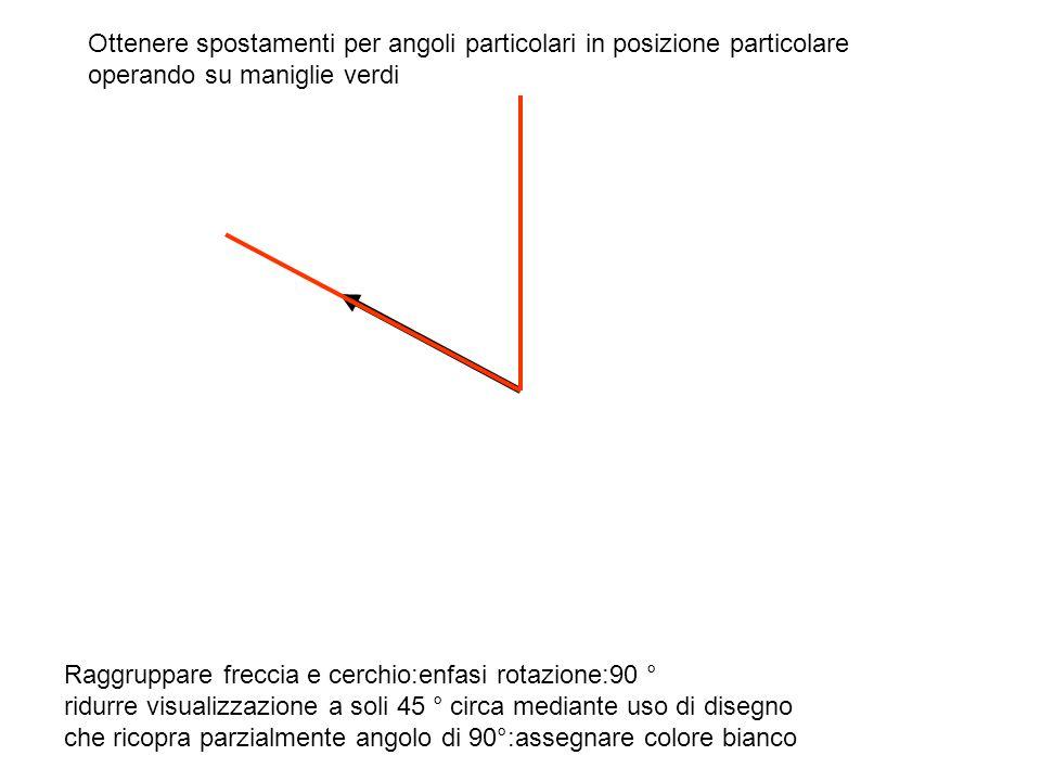 Raggruppare freccia e cerchio:enfasi rotazione:90 ° ridurre visualizzazione a soli 45 ° circa mediante uso di disegno che ricopra parzialmente angolo di 90°:assegnare colore bianco Ottenere spostamenti per angoli particolari in posizione particolare operando su maniglie verdi