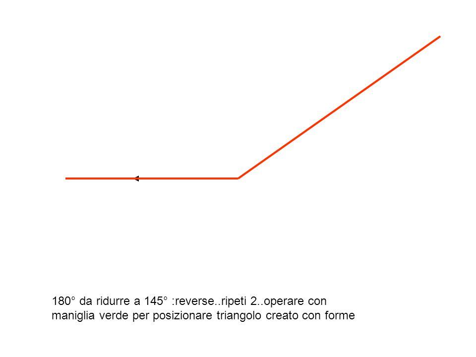 180° da ridurre a 145° :reverse..ripeti 2..operare con maniglia verde per posizionare triangolo creato con forme