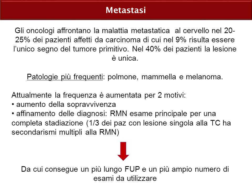 Metastasi Gli oncologi affrontano la malattia metastatica al cervello nel 20- 25% dei pazienti affetti da carcinoma di cui nel 9% risulta essere l'unico segno del tumore primitivo.
