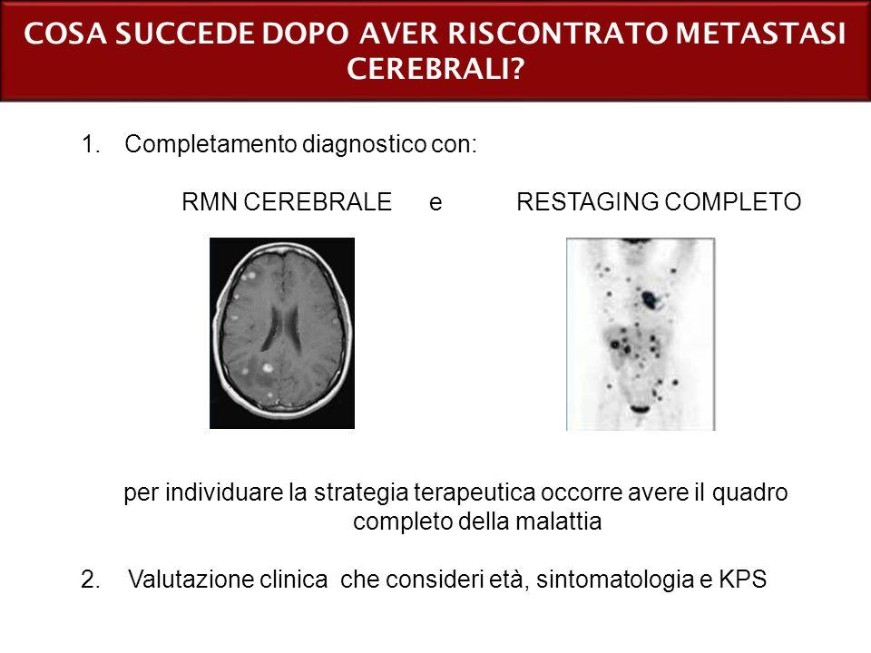 COSA SUCCEDE DOPO AVER RISCONTRATO METASTASI CEREBRALI? 1.Completamento diagnostico con: RMN CEREBRALE e RESTAGING COMPLETO per individuare la strateg