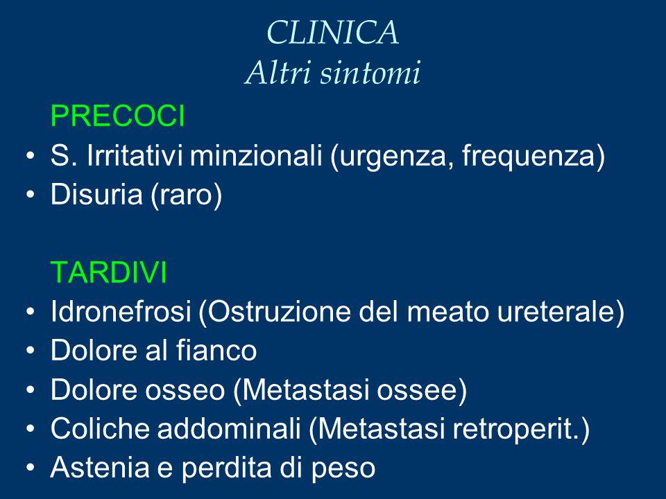 CLINICA Altri sintomi PRECOCI S. Irritativi minzionali (urgenza, frequenza) Disuria (raro) TARDIVI Idronefrosi (Ostruzione del meato ureterale) Dolore