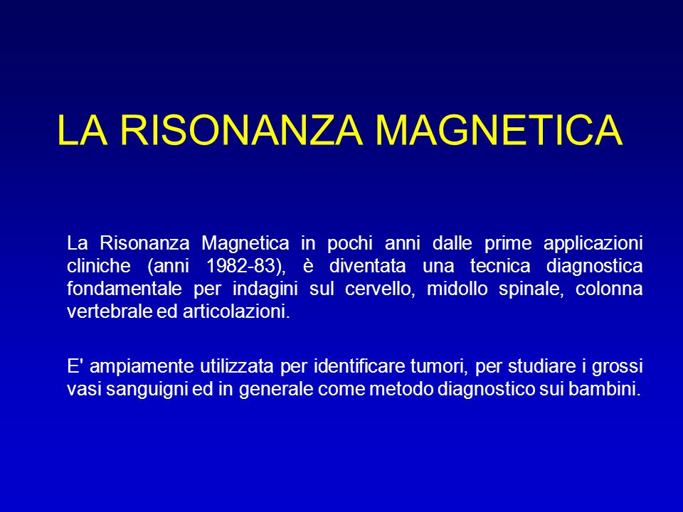 LA RISONANZA MAGNETICA La Risonanza Magnetica in pochi anni dalle prime applicazioni cliniche (anni 1982-83), è diventata una tecnica diagnostica fond