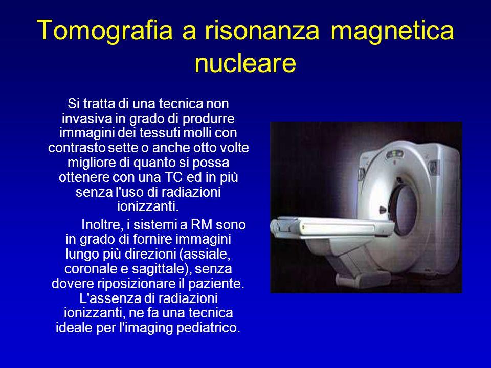 Tomografia a risonanza magnetica nucleare Si tratta di una tecnica non invasiva in grado di produrre immagini dei tessuti molli con contrasto sette o