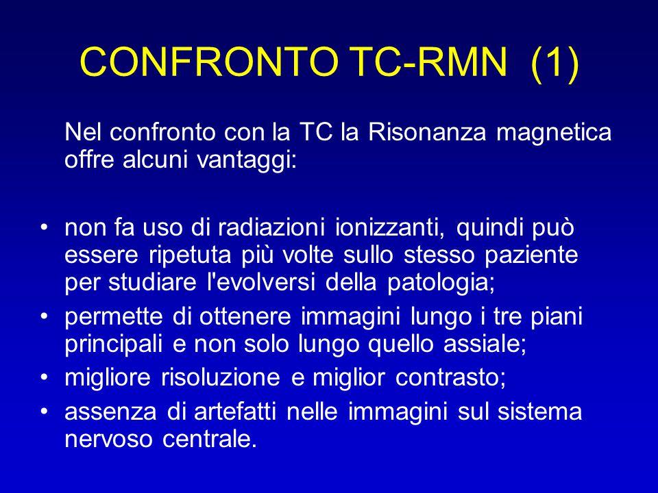 CONFRONTO TC-RMN (1) Nel confronto con la TC la Risonanza magnetica offre alcuni vantaggi: non fa uso di radiazioni ionizzanti, quindi può essere ripe