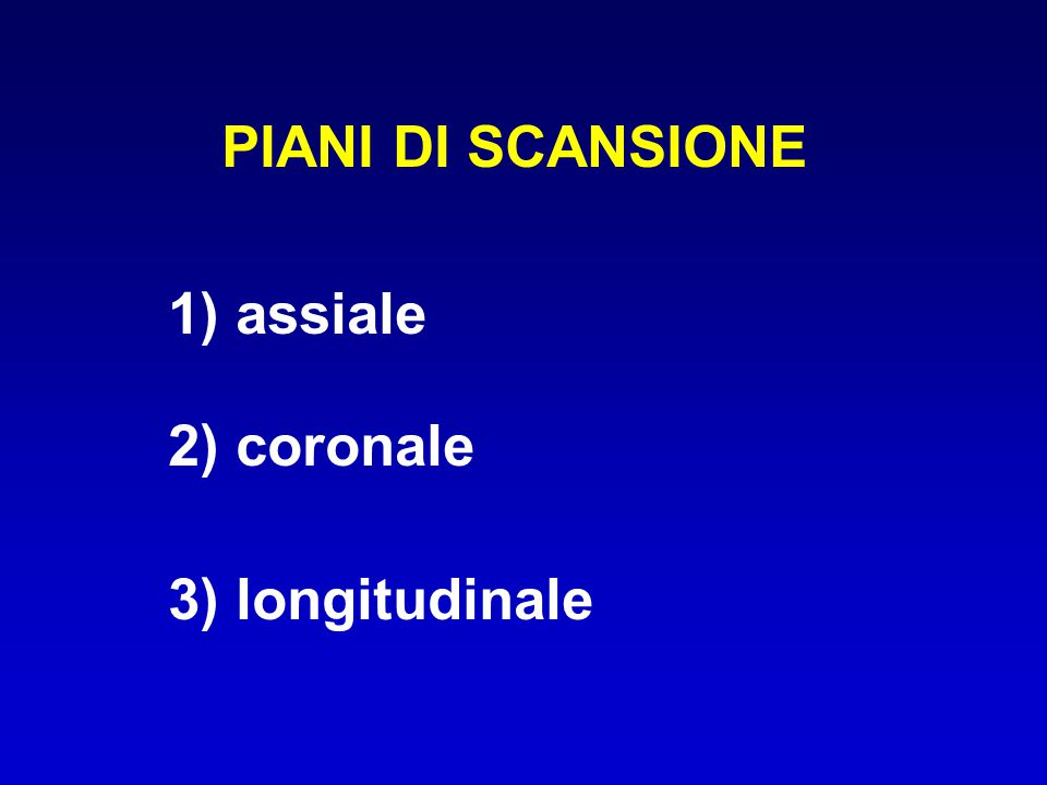 PIANI DI SCANSIONE 1) assiale 2) coronale 3) longitudinale