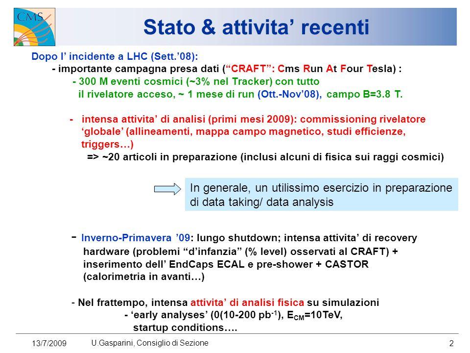 13/7/2009 U.Gasparini, Consiglio di Sezione 2 Stato & attivita' recenti Dopo l' incidente a LHC (Sett.'08): - importante campagna presa dati ( CRAFT : Cms Run At Four Tesla) : - 300 M eventi cosmici (~3% nel Tracker) con tutto il rivelatore acceso, ~ 1 mese di run (Ott.-Nov'08), campo B=3.8 T.