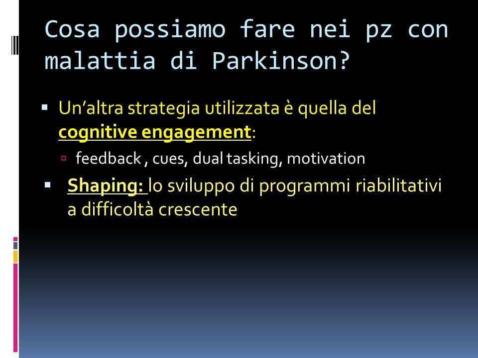 Cosa possiamo fare nei pz con malattia di Parkinson?  Un'altra strategia utilizzata è quella del cognitive engagement:  feedback, cues, dual tasking