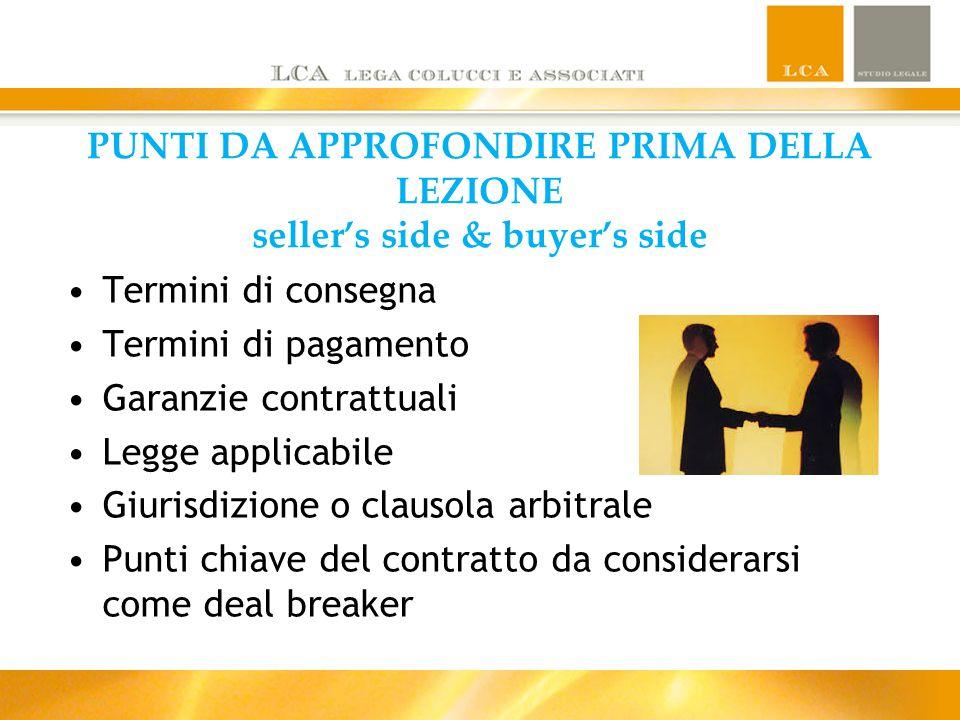 PUNTI DA APPROFONDIRE PRIMA DELLA LEZIONE seller's side & buyer's side Termini di consegna Termini di pagamento Garanzie contrattuali Legge applicabil