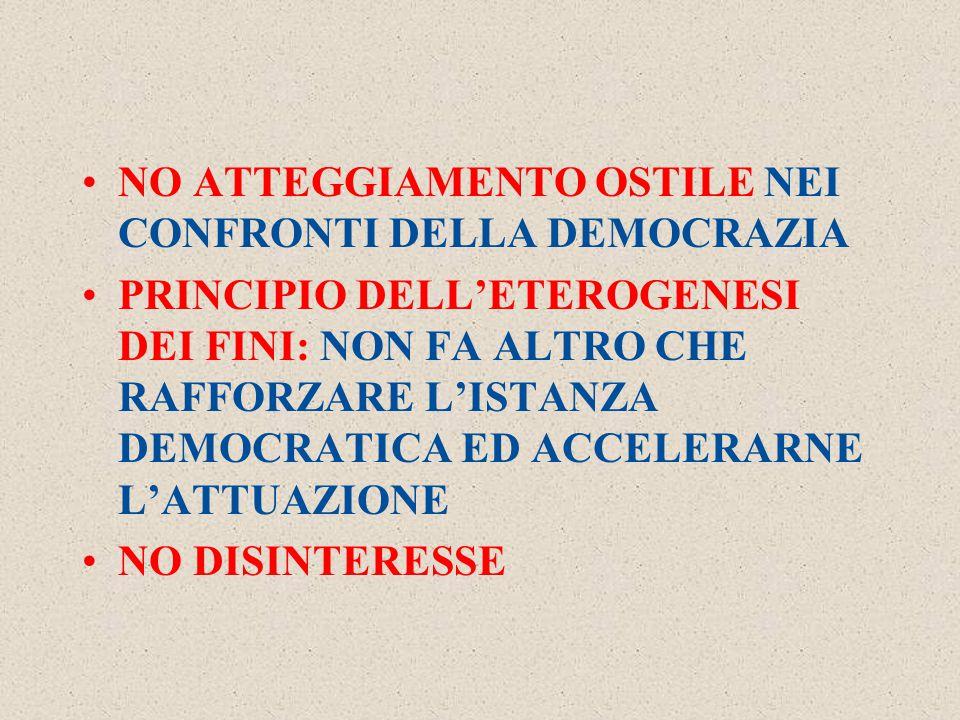 NO ATTEGGIAMENTO OSTILE NEI CONFRONTI DELLA DEMOCRAZIA PRINCIPIO DELL'ETEROGENESI DEI FINI: NON FA ALTRO CHE RAFFORZARE L'ISTANZA DEMOCRATICA ED ACCELERARNE L'ATTUAZIONE NO DISINTERESSE