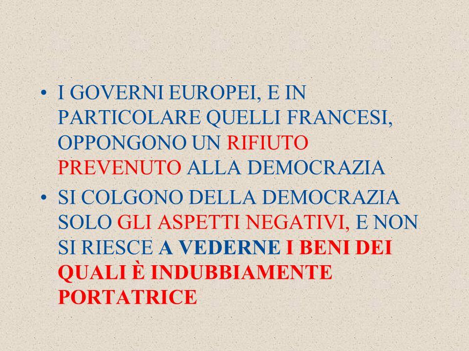 I GOVERNI EUROPEI, E IN PARTICOLARE QUELLI FRANCESI, OPPONGONO UN RIFIUTO PREVENUTO ALLA DEMOCRAZIA SI COLGONO DELLA DEMOCRAZIA SOLO GLI ASPETTI NEGATIVI, E NON SI RIESCE A VEDERNE I BENI DEI QUALI È INDUBBIAMENTE PORTATRICE