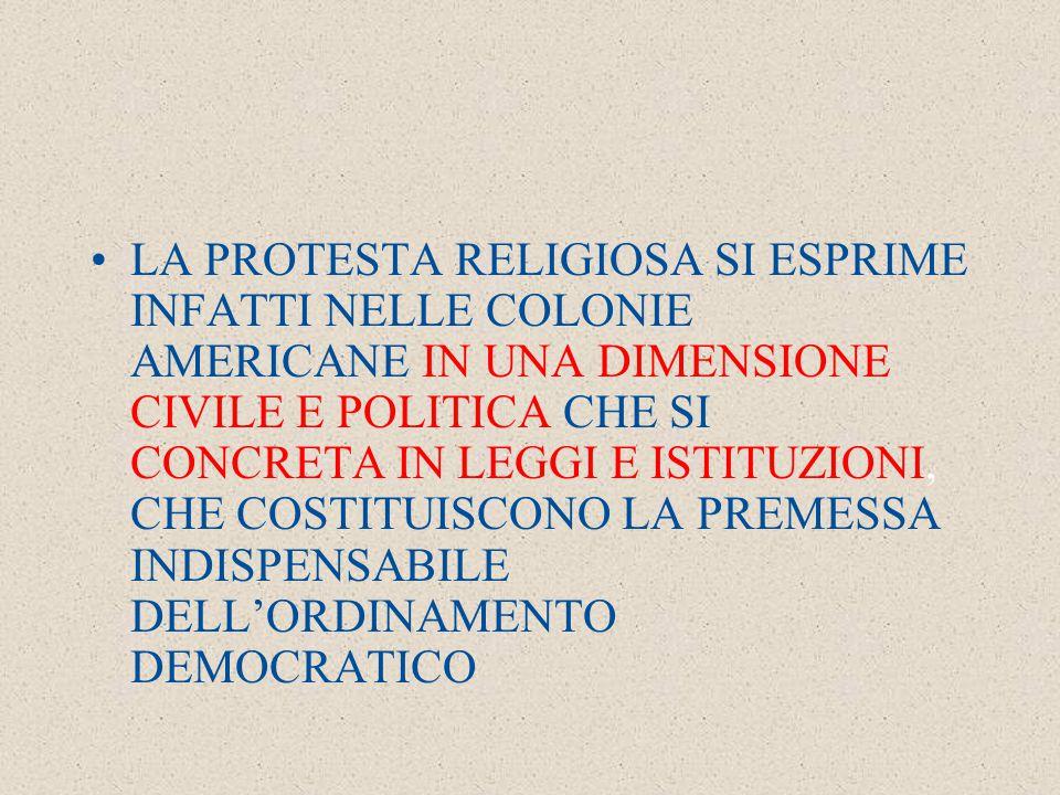 LA PROTESTA RELIGIOSA SI ESPRIME INFATTI NELLE COLONIE AMERICANE IN UNA DIMENSIONE CIVILE E POLITICA CHE SI CONCRETA IN LEGGI E ISTITUZIONI, CHE COSTITUISCONO LA PREMESSA INDISPENSABILE DELL'ORDINAMENTO DEMOCRATICO