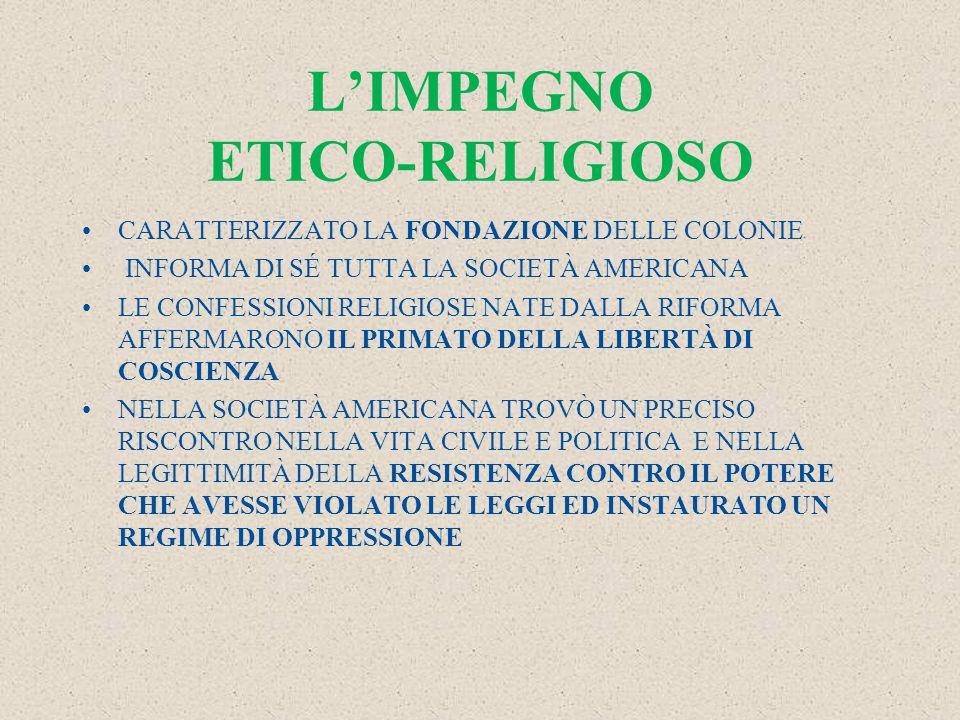 L'IMPEGNO ETICO-RELIGIOSO CARATTERIZZATO LA FONDAZIONE DELLE COLONIE INFORMA DI SÉ TUTTA LA SOCIETÀ AMERICANA LE CONFESSIONI RELIGIOSE NATE DALLA RIFORMA AFFERMARONO IL PRIMATO DELLA LIBERTÀ DI COSCIENZA NELLA SOCIETÀ AMERICANA TROVÒ UN PRECISO RISCONTRO NELLA VITA CIVILE E POLITICA E NELLA LEGITTIMITÀ DELLA RESISTENZA CONTRO IL POTERE CHE AVESSE VIOLATO LE LEGGI ED INSTAURATO UN REGIME DI OPPRESSIONE