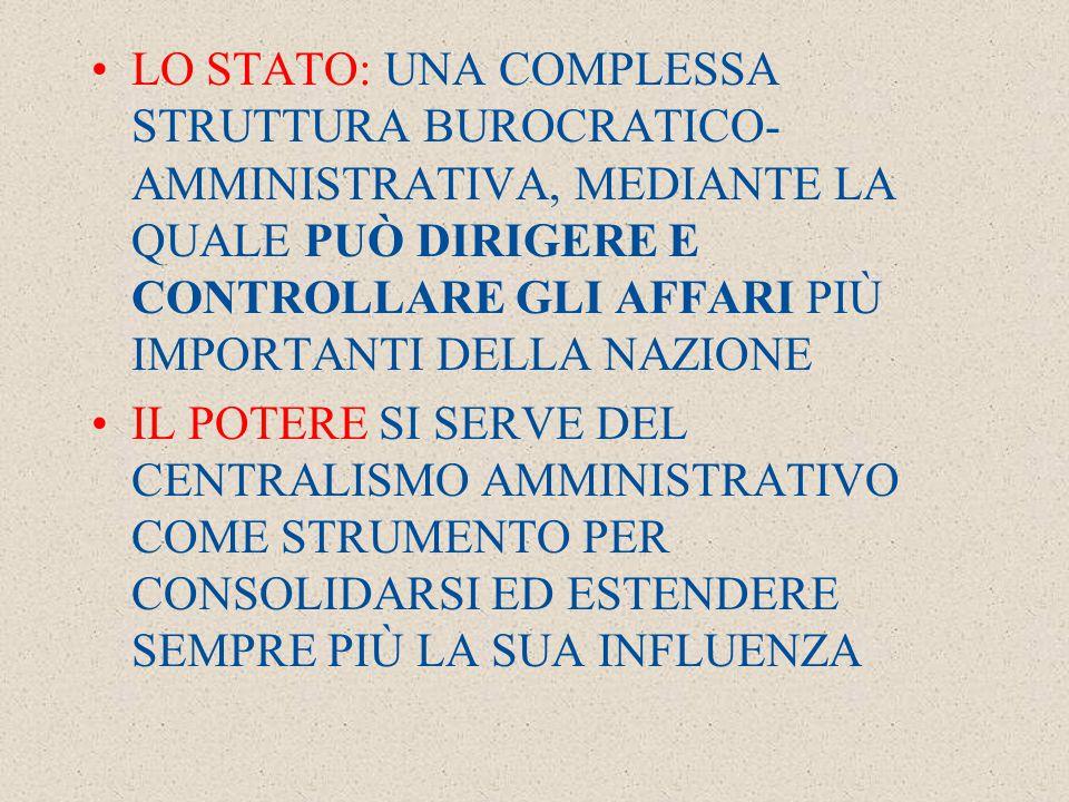 LO STATO: UNA COMPLESSA STRUTTURA BUROCRATICO- AMMINISTRATIVA, MEDIANTE LA QUALE PUÒ DIRIGERE E CONTROLLARE GLI AFFARI PIÙ IMPORTANTI DELLA NAZIONE IL POTERE SI SERVE DEL CENTRALISMO AMMINISTRATIVO COME STRUMENTO PER CONSOLIDARSI ED ESTENDERE SEMPRE PIÙ LA SUA INFLUENZA