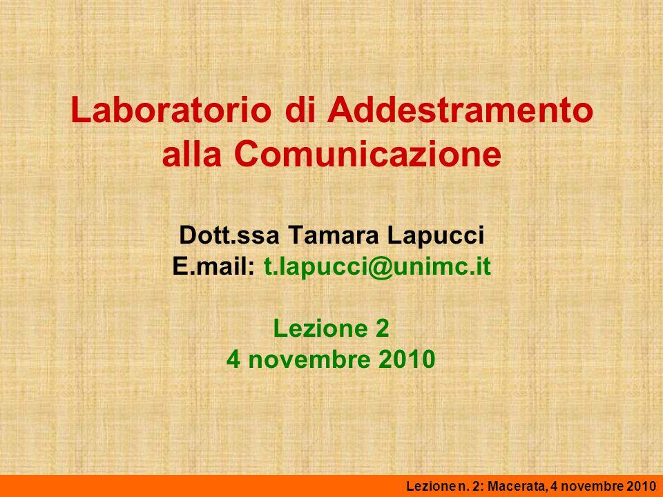 Laboratorio di Addestramento alla Comunicazione Dott.ssa Tamara Lapucci E.mail: t.lapucci@unimc.it Lezione 2 4 novembre 2010 Lezione n. 2: Macerata, 4