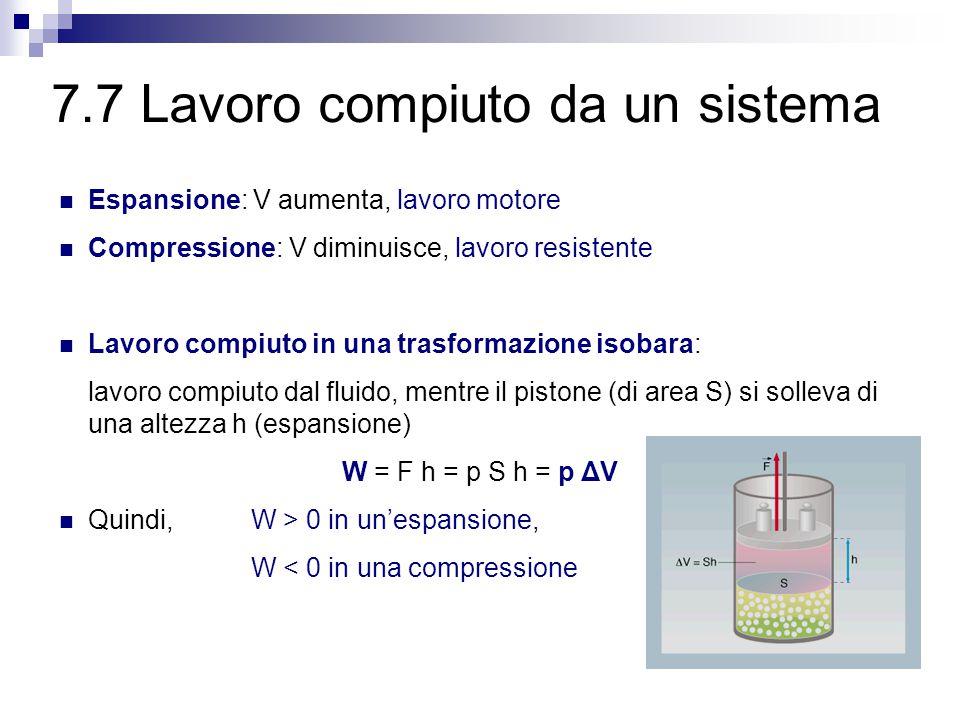 7.7 Lavoro compiuto da un sistema Espansione: V aumenta, lavoro motore Compressione: V diminuisce, lavoro resistente Lavoro compiuto in una trasformazione isobara: lavoro compiuto dal fluido, mentre il pistone (di area S) si solleva di una altezza h (espansione) W = F h = p S h = p ΔV Quindi, W > 0 in un'espansione, W < 0 in una compressione