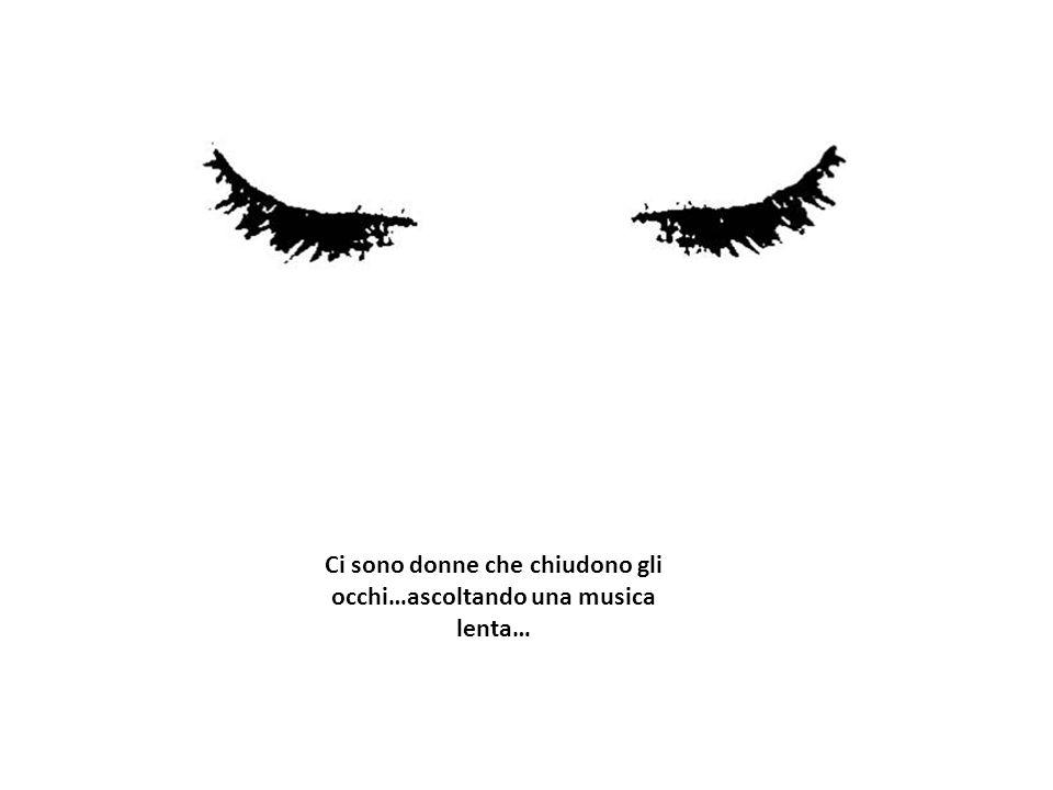 Ci sono donne che chiudono gli occhi…ascoltando una musica lenta…
