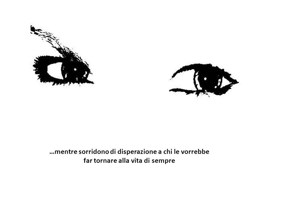 …mentre sorridono di disperazione a chi le vorrebbe far tornare alla vita di sempre