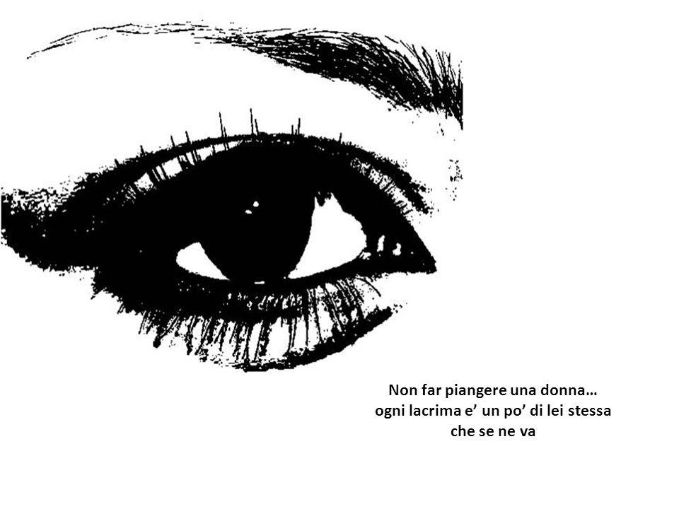 Non far piangere una donna… ogni lacrima e' un po' di lei stessa che se ne va